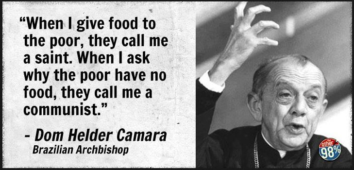 When I geve food to the poor they call me a saint When I ask why the poor have no food they call me a communist
